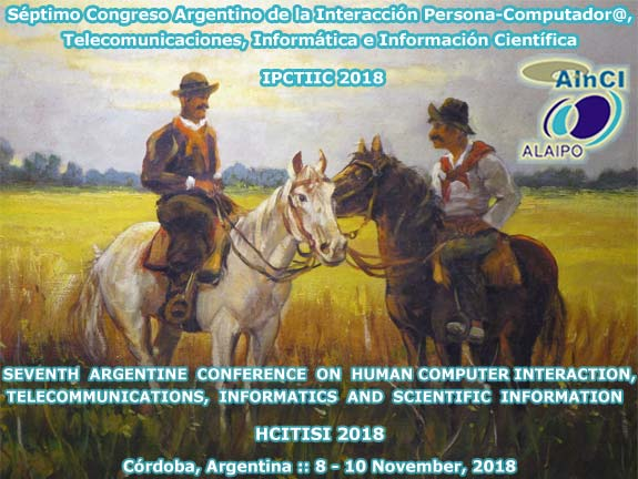 Séptimo Congreso Argentino de la Interacción Persona-Computador@, Telecomunicaciones, Informática e Información Científica :: IPCTIIC 2018 :: Córdoba, Argentina :: 8 y 10 de Noviembre 2018 ::: 7th Argentine Conference on Human-Computer Interaction, Telecommunications, Informatics and Scientific Information :: HCITISI 2018 :: Córdoba, Argentina :: November 8 – 10, 2018